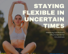 Staying Flexible During Uncertain Times